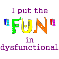 "I put the ""FUN"" in dysfunctional"